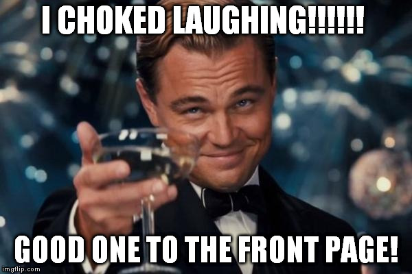 Leonardo Dicaprio Cheers Meme | I CHOKED LAUGHING!!!!!! GOOD ONE TO THE FRONT PAGE! | image tagged in memes,leonardo dicaprio cheers | made w/ Imgflip meme maker