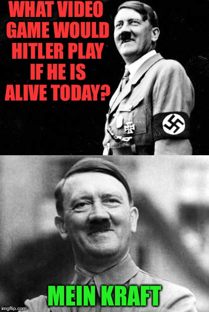 I wonder what life would be like if hitler was a gamer? | WHAT VIDEO GAME WOULD HITLER PLAY IF HE IS ALIVE TODAY? MEIN KRAFT | image tagged in hitler,funny,meme,nazi,mein kraft | made w/ Imgflip meme maker