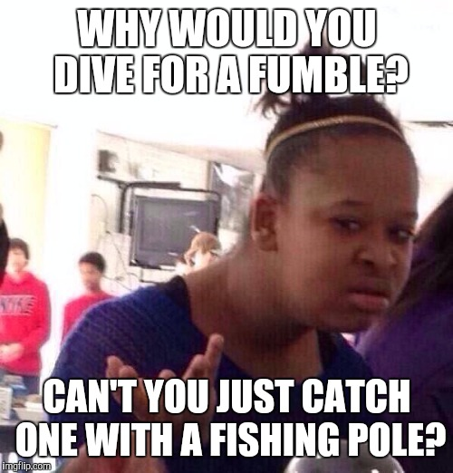 Black Girl Wat Meme | WHY WOULD YOU DIVE FOR A FUMBLE? CAN'T YOU JUST CATCH ONE WITH A FISHING POLE? | image tagged in memes,black girl wat | made w/ Imgflip meme maker