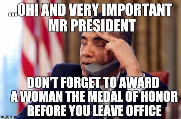 So Little time,so much liberal sh** to do |  ...OH! AND VERY IMPORTANT MR PRESIDENT; DON'T FORGET TO AWARD A WOMAN THE MEDAL OF HONOR BEFORE YOU LEAVE OFFICE | image tagged in obama phone,military,feminist,liberals,equality | made w/ Imgflip meme maker