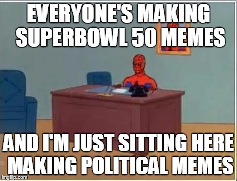 Spiderman Computer Desk Meme |  EVERYONE'S MAKING SUPERBOWL 50 MEMES; AND I'M JUST SITTING HERE MAKING POLITICAL MEMES | image tagged in memes,spiderman computer desk,spiderman | made w/ Imgflip meme maker