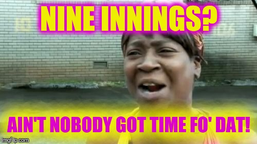 Aint Nobody Got Time For That Meme | NINE INNINGS? AIN'T NOBODY GOT TIME FO' DAT! | image tagged in memes,aint nobody got time for that | made w/ Imgflip meme maker