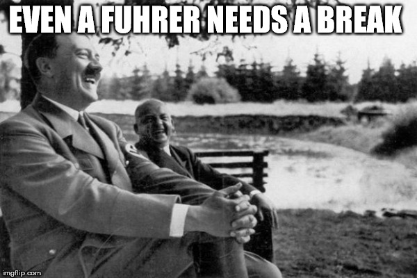 EVEN A FUHRER NEEDS A BREAK | made w/ Imgflip meme maker