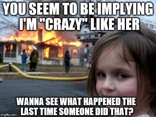 "Disaster Girl Meme | YOU SEEM TO BE IMPLYING I'M ""CRAZY"" LIKE HER WANNA SEE WHAT HAPPENED THE LAST TIME SOMEONE DID THAT? 