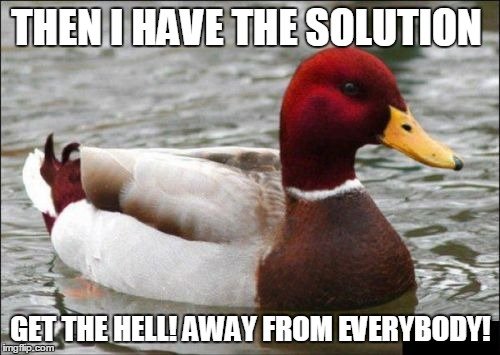 THEN I HAVE THE SOLUTION GET THE HELL! AWAY FROM EVERYBODY! | made w/ Imgflip meme maker