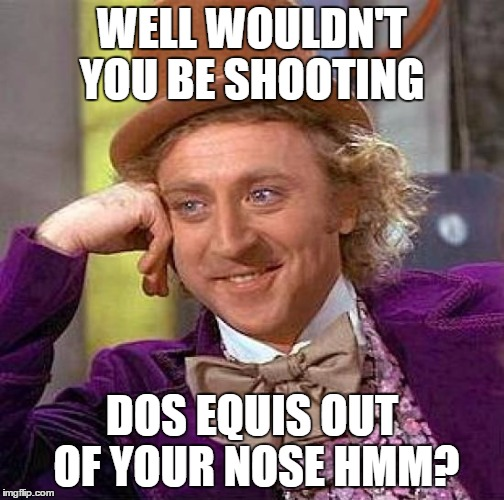 Creepy Condescending Wonka Meme | WELL WOULDN'T YOU BE SHOOTING DOS EQUIS OUT OF YOUR NOSE HMM? | image tagged in memes,creepy condescending wonka | made w/ Imgflip meme maker