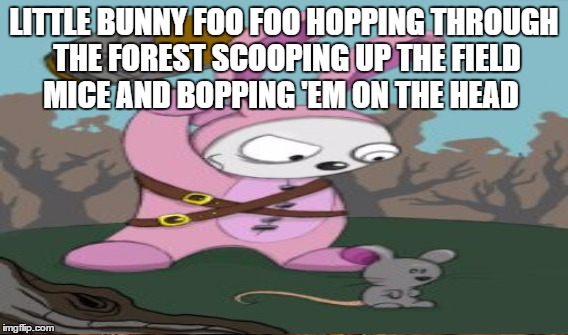 LITTLE BUNNY FOO FOO HOPPING THROUGH THE FOREST SCOOPING UP THE FIELD MICE AND BOPPING 'EM ON THE HEAD | made w/ Imgflip meme maker