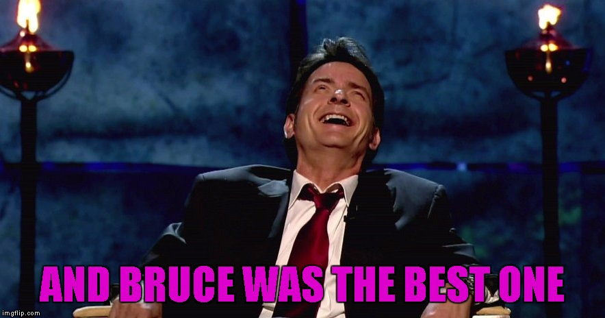 AND BRUCE WAS THE BEST ONE | made w/ Imgflip meme maker