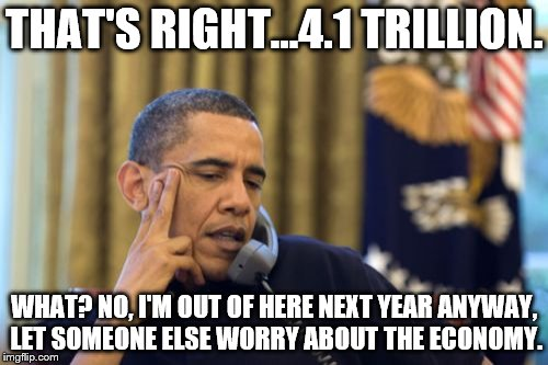 No I Cant Obama Meme | THAT'S RIGHT...4.1 TRILLION. WHAT? NO, I'M OUT OF HERE NEXT YEAR ANYWAY, LET SOMEONE ELSE WORRY ABOUT THE ECONOMY. | image tagged in memes,no i cant obama | made w/ Imgflip meme maker