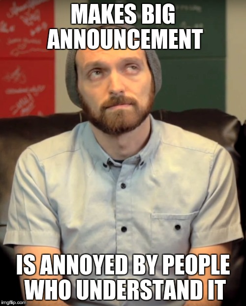 MAKES BIG ANNOUNCEMENT; IS ANNOYED BY PEOPLE WHO UNDERSTAND IT | made w/ Imgflip meme maker