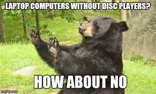 What was Google thinking? |  LAPTOP COMPUTERS WITHOUT DISC PLAYERS? | image tagged in memes,how about no bear,laptop,google,google chrome,chromebook | made w/ Imgflip meme maker