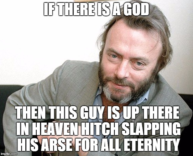Hitchens |  IF THERE IS A GOD; THEN THIS GUY IS UP THERE IN HEAVEN HITCH SLAPPING HIS ARSE FOR ALL ETERNITY | image tagged in christopher hitchens,religion,anti-religion,science,richard dawkins,christianity | made w/ Imgflip meme maker