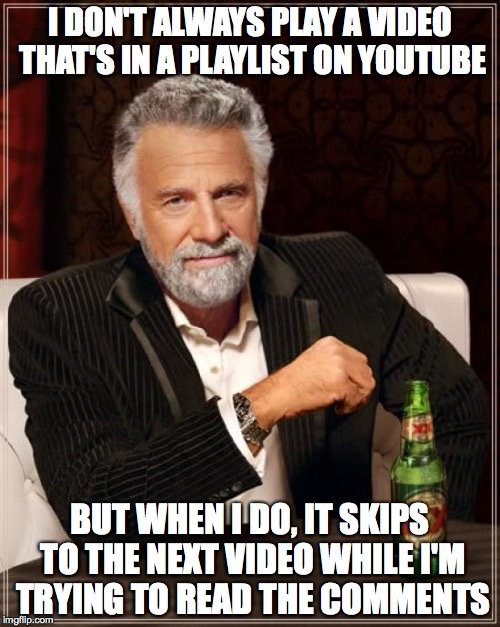 YouTube Playlists |  I DON'T ALWAYS PLAY A VIDEO THAT'S IN A PLAYLIST ON YOUTUBE; BUT WHEN I DO, IT SKIPS TO THE NEXT VIDEO WHILE I'M TRYING TO READ THE COMMENTS | image tagged in memes,the most interesting man in the world,playlist,comments,fail | made w/ Imgflip meme maker