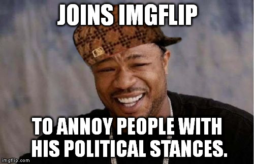 Yo Dawg Heard You Meme | JOINS IMGFLIP TO ANNOY PEOPLE WITH HIS POLITICAL STANCES. | image tagged in memes,yo dawg heard you,scumbag | made w/ Imgflip meme maker