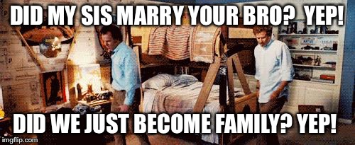 Step Brothers | DID MY SIS MARRY YOUR BRO?  YEP! DID WE JUST BECOME FAMILY? YEP! | image tagged in step brothers | made w/ Imgflip meme maker