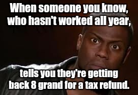 Kevin Hart Meme |  When someone you know, who hasn't worked all year, tells you they're getting back 8 grand for a tax refund. | image tagged in memes,kevin hart the hell | made w/ Imgflip meme maker