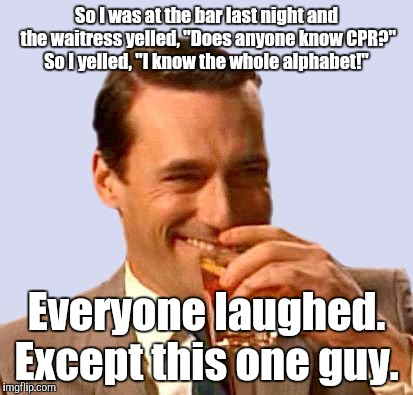 "don draper 2 | So I was at the bar last night and the waitress yelled, ""Does anyone know CPR?"" So I yelled, ""I know the whole alphabet!"" Everyone laughed.  