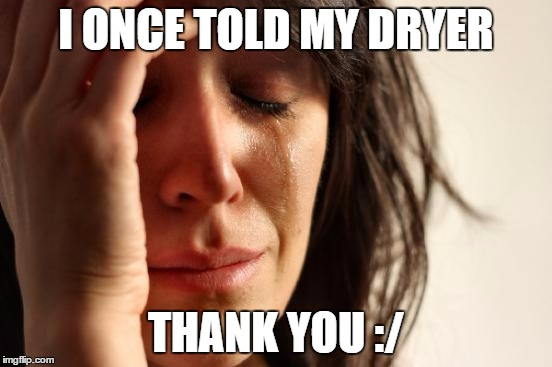 First World Problems Meme | I ONCE TOLD MY DRYER THANK YOU :/ | image tagged in memes,first world problems | made w/ Imgflip meme maker