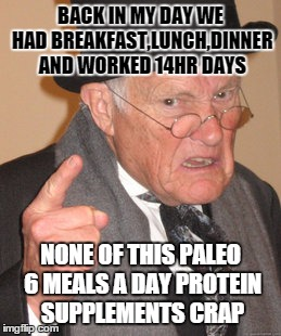 Back In My Day | BACK IN MY DAY WE HAD BREAKFAST,LUNCH,DINNER AND WORKED 14HR DAYS NONE OF THIS PALEO 6 MEALS A DAY PROTEIN SUPPLEMENTS CRAP | image tagged in memes,back in my day,fitness,protein,whey,bulking | made w/ Imgflip meme maker