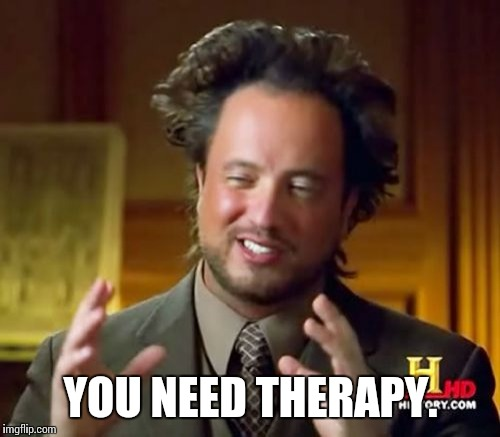 Ancient Aliens Meme | YOU NEED THERAPY. | image tagged in memes,ancient aliens | made w/ Imgflip meme maker