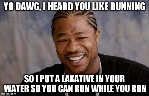 Anything I put here would just be awkward. | YO DAWG, I HEARD YOU LIKE RUNNING SO I PUT A LAXATIVE IN YOUR WATER SO YOU CAN RUN WHILE YOU RUN | image tagged in memes,yo dawg heard you,diarrhea,laxative,water | made w/ Imgflip meme maker