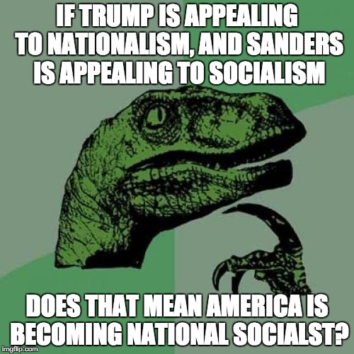 Philosoraptor Meme | IF TRUMP IS APPEALING TO NATIONALISM, AND SANDERS IS APPEALING TO SOCIALISM DOES THAT MEAN AMERICA IS BECOMING NATIONAL SOCIALST? | image tagged in memes,philosoraptor,AdviceAnimals | made w/ Imgflip meme maker