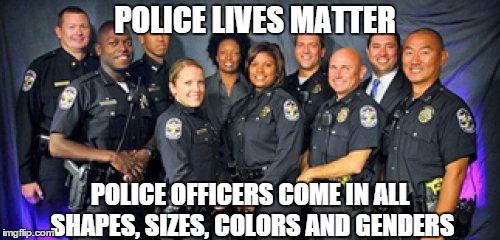 There is no great conspiracy against any race of people by the police. BLM and Beyonce should be ashamed! | POLICE LIVES MATTER POLICE OFFICERS COME IN ALL SHAPES, SIZES, COLORS AND GENDERS | image tagged in memes,black lives matter,police lives matter | made w/ Imgflip meme maker