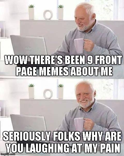 Just trying to do my part! | WOW THERE'S BEEN 9 FRONT PAGE MEMES ABOUT ME SERIOUSLY FOLKS WHY ARE YOU LAUGHING AT MY PAIN | image tagged in memes,hide the pain harold | made w/ Imgflip meme maker