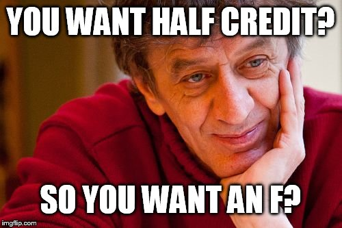 Really Evil College Teacher | YOU WANT HALF CREDIT? SO YOU WANT AN F? | image tagged in memes,really evil college teacher | made w/ Imgflip meme maker