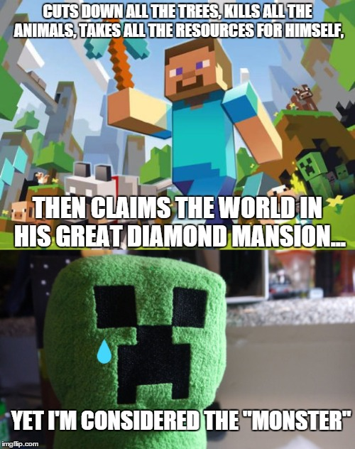 It just hit me today. | CUTS DOWN ALL THE TREES, KILLS ALL THE ANIMALS, TAKES ALL THE RESOURCES FOR HIMSELF, THEN CLAIMS THE WORLD IN HIS GREAT DIAMOND MANSION... Y | image tagged in sad,minecraft,scumbag steve,creeper,cri evrytim,ruin | made w/ Imgflip meme maker