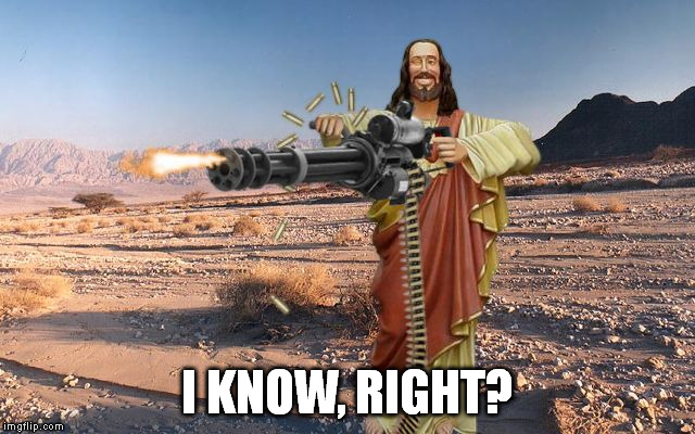 M134 Jesus | I KNOW, RIGHT? | image tagged in m134 jesus | made w/ Imgflip meme maker