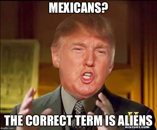 Ancient aliens donald trump |  MEXICANS? THE CORRECT TERM IS ALIENS | image tagged in ancient aliens donald trump | made w/ Imgflip meme maker