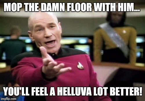 Picard Wtf Meme | MOP THE DAMN FLOOR WITH HIM... YOU'LL FEEL A HELLUVA LOT BETTER! | image tagged in memes,picard wtf | made w/ Imgflip meme maker