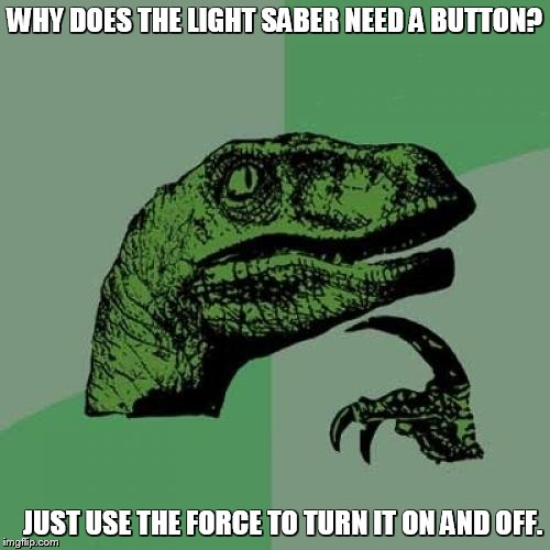 Philosoraptor Meme | WHY DOES THE LIGHT SABER NEED A BUTTON? JUST USE THE FORCE TO TURN IT ON AND OFF. | image tagged in memes,philosoraptor | made w/ Imgflip meme maker