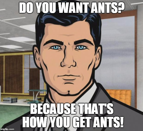 Archer Meme | DO YOU WANT ANTS? BECAUSE THAT'S HOW YOU GET ANTS! | image tagged in memes,archer | made w/ Imgflip meme maker