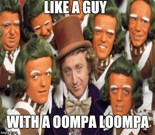LIKE A GUY WITH A OOMPA LOOMPA | made w/ Imgflip meme maker