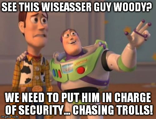 X, X Everywhere Meme | SEE THIS WISEASSER GUY WOODY? WE NEED TO PUT HIM IN CHARGE OF SECURITY... CHASING TROLLS! | image tagged in memes,x,x everywhere,x x everywhere | made w/ Imgflip meme maker