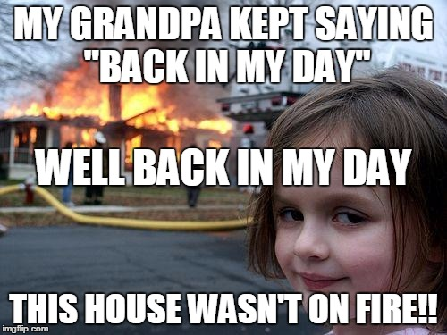 "Disaster Girl Meme |  MY GRANDPA KEPT SAYING ""BACK IN MY DAY""; WELL BACK IN MY DAY; THIS HOUSE WASN'T ON FIRE!! 