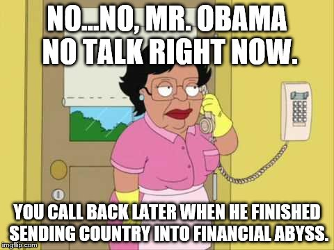 Consuela Meme | NO...NO, MR. OBAMA NO TALK RIGHT NOW. YOU CALL BACK LATER WHEN HE FINISHED SENDING COUNTRY INTO FINANCIAL ABYSS. | image tagged in memes,consuela | made w/ Imgflip meme maker