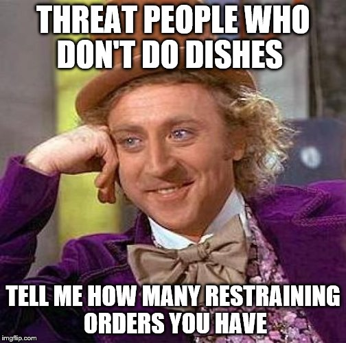 Creepy Condescending Wonka Meme | THREAT PEOPLE WHO DON'T DO DISHES TELL ME HOW MANY RESTRAINING ORDERS YOU HAVE | image tagged in memes,creepy condescending wonka | made w/ Imgflip meme maker