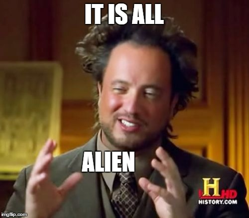 Ancient Aliens Meme | IT IS ALL ALIEN | image tagged in memes,ancient aliens | made w/ Imgflip meme maker