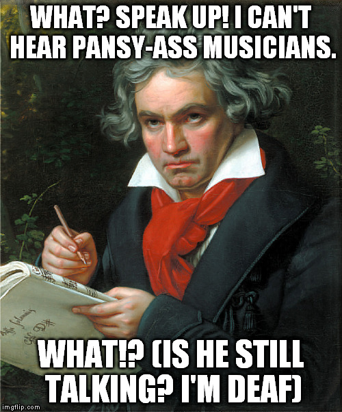 WHAT? SPEAK UP! I CAN'T HEAR PANSY-ASS MUSICIANS. WHAT!? (IS HE STILL TALKING? I'M DEAF) | made w/ Imgflip meme maker