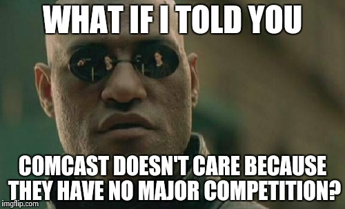 Matrix Morpheus Meme | WHAT IF I TOLD YOU COMCAST DOESN'T CARE BECAUSE THEY HAVE NO MAJOR COMPETITION? | image tagged in memes,matrix morpheus | made w/ Imgflip meme maker