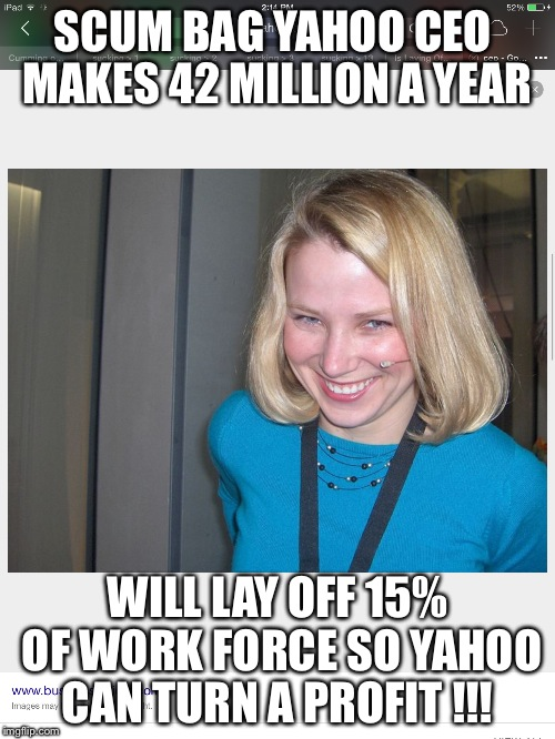 Greedy and  None caring   | SCUM BAG YAHOO CEO  MAKES 42 MILLION A YEAR WILL LAY OFF 15% OF WORK FORCE SO YAHOO CAN TURN A PROFIT !!! | image tagged in ceo | made w/ Imgflip meme maker