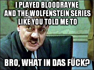 I PLAYED BLOODRAYNE AND THE WOLFENSTEIN SERIES LIKE YOU TOLD ME TO BRO, WHAT IN DAS FÜCK? | made w/ Imgflip meme maker