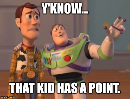 X, X Everywhere Meme | Y'KNOW... THAT KID HAS A POINT. | image tagged in memes,x,x everywhere,x x everywhere | made w/ Imgflip meme maker