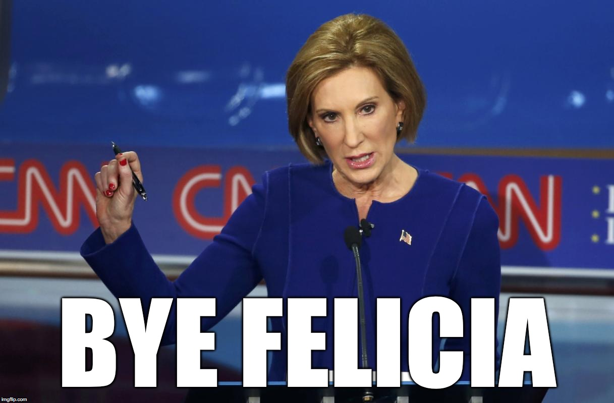 Carly Fiorina |  BYE FELICIA | image tagged in carly fiorina | made w/ Imgflip meme maker