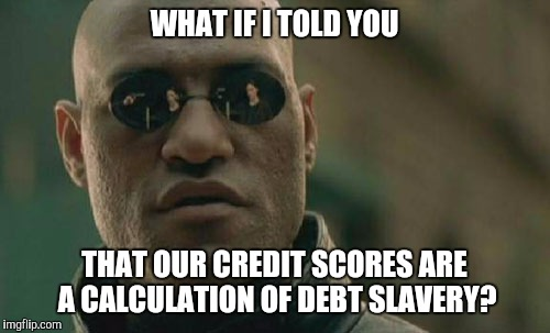 Matrix Morpheus Meme |  WHAT IF I TOLD YOU; THAT OUR CREDIT SCORES ARE A CALCULATION OF DEBT SLAVERY? | image tagged in memes,matrix morpheus | made w/ Imgflip meme maker