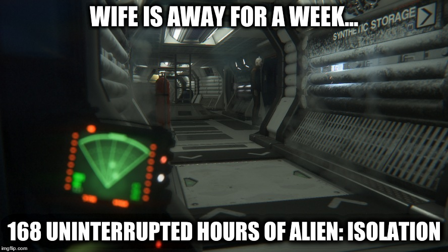 Wife is away - Alien: Isolation | WIFE IS AWAY FOR A WEEK... 168 UNINTERRUPTED HOURS OF ALIEN: ISOLATION | image tagged in alien isolation,games,gaming,marriage,ripley,alien | made w/ Imgflip meme maker