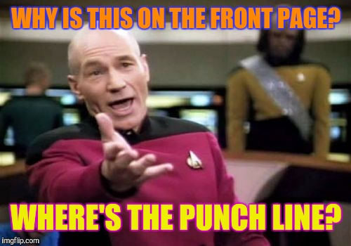 Picard Wtf Meme | WHY IS THIS ON THE FRONT PAGE? WHERE'S THE PUNCH LINE? | image tagged in memes,picard wtf | made w/ Imgflip meme maker